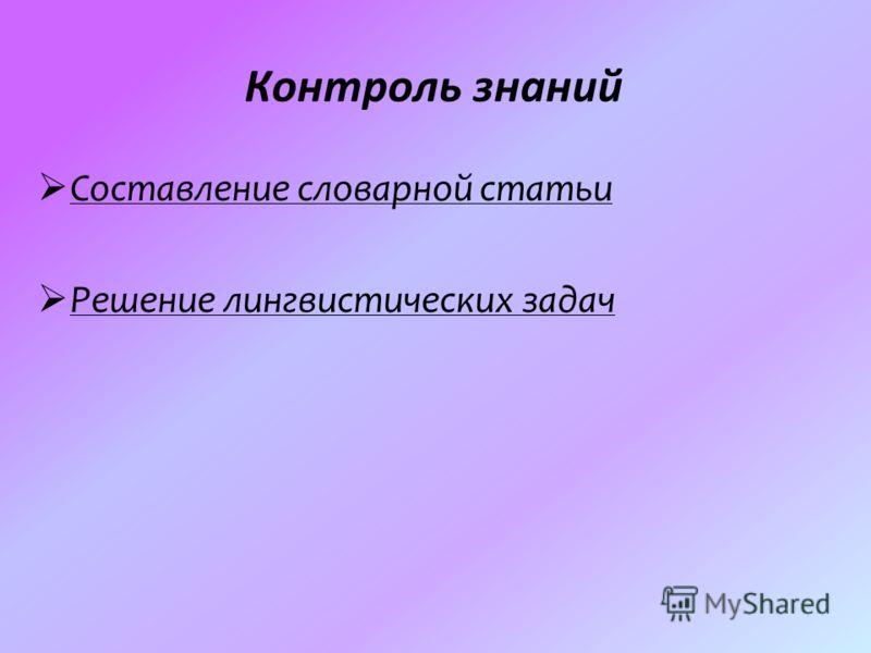 Контроль знаний Составление словарной статьи Решение лингвистических задач