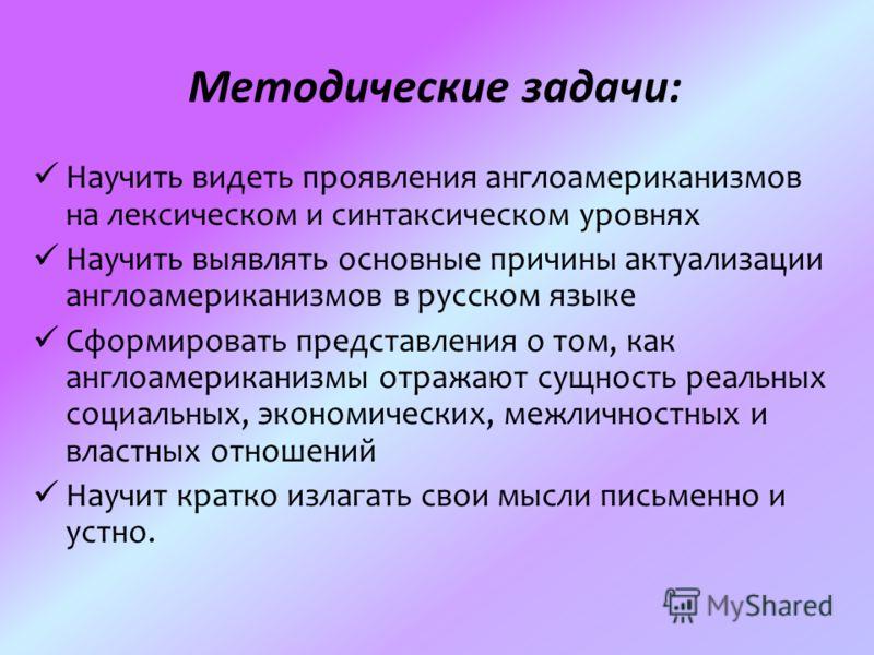 Методические задачи: Научить видеть проявления англоамериканизмов на лексическом и синтаксическом уровнях Научить выявлять основные причины актуализации англоамериканизмов в русском языке Сформировать представления о том, как англоамериканизмы отража