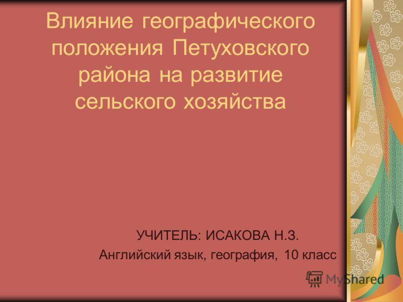 Влияние географического положения Петуховского района на развитие сельского хозяйства УЧИТЕЛЬ: ИСАКОВА Н.З. Английский язык, география, 10 класс