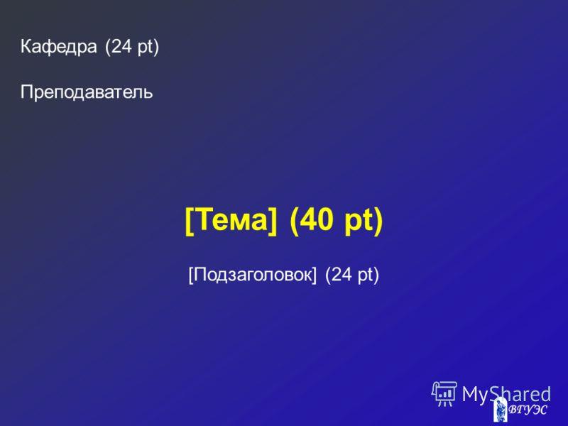 [Тема] (40 pt) Кафедра (24 pt) Преподаватель [Подзаголовок] (24 pt)