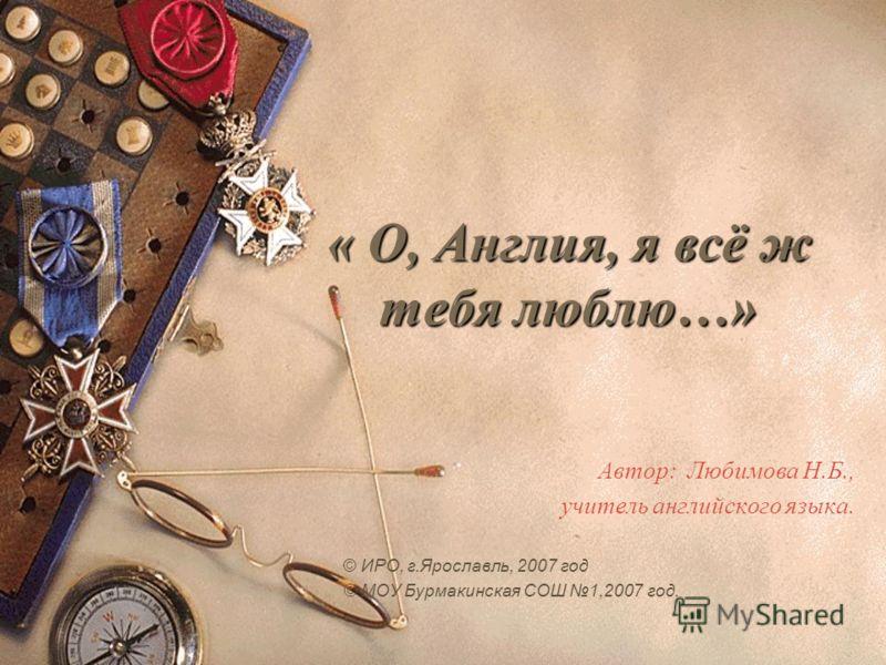 « О, Англия, я всё ж тебя люблю…» « О, Англия, я всё ж тебя люблю…» Автор: Любимова Н.Б., учитель английского языка. © ИРО, г.Ярославль, 2007 год © МОУ Бурмакинская СОШ 1,2007 год.