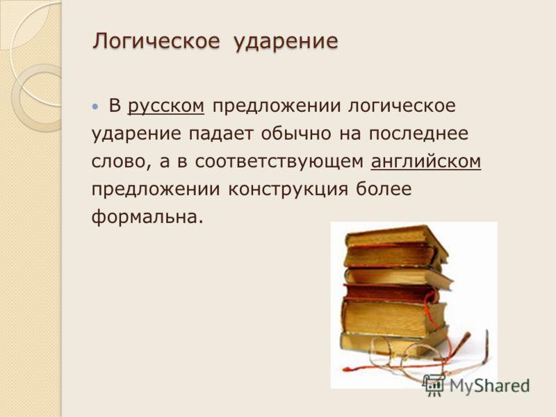 Логическое ударение В русском предложении логическое ударение падает обычно на последнее слово, а в соответствующем английском предложении конструкция более формальна.