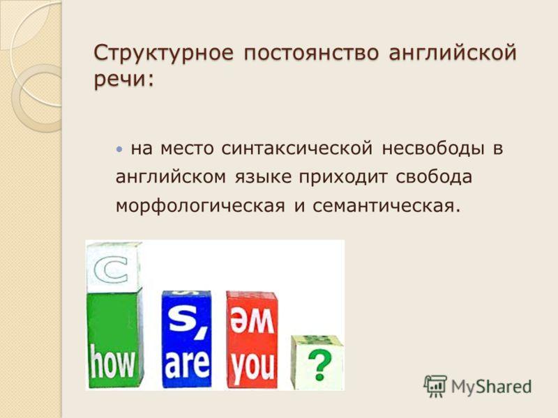 Структурное постоянство английской речи: на место синтаксической несвободы в английском языке приходит свобода морфологическая и семантическая.