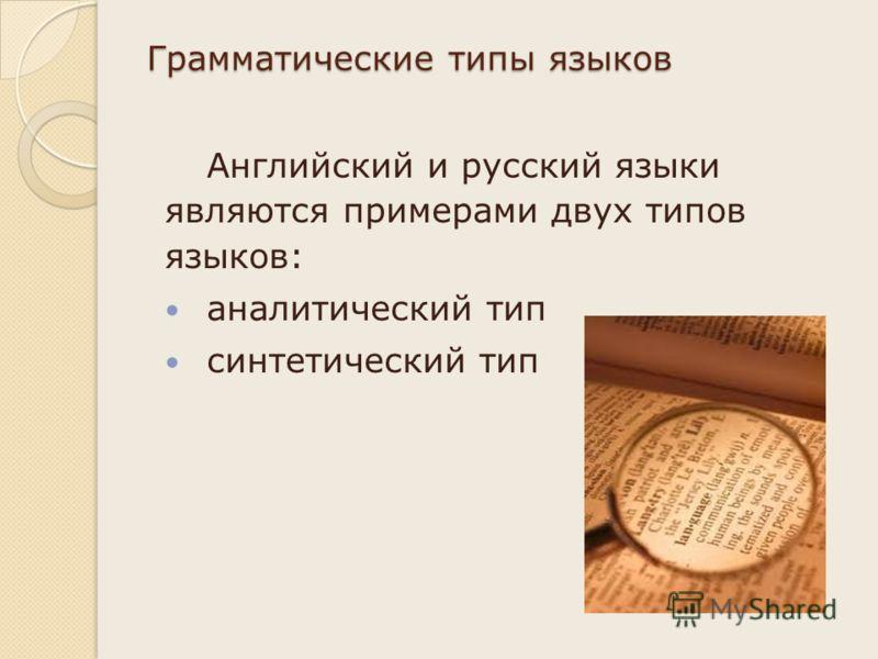 Грамматические типы языков Английский и русский языки являются примерами двух типов языков: аналитический тип синтетический тип