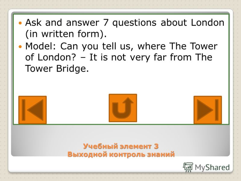 Учебный элемент 3 Выходной контроль знаний Ask and answer 7 questions about London (in written form). Model: Can you tell us, where The Tower of London? – It is not very far from The Tower Bridge.