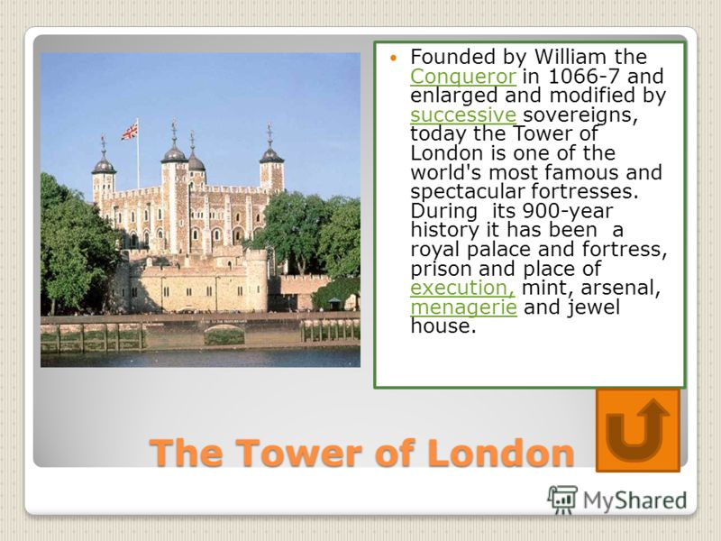 The Tower of London Founded by William the Conqueror in 1066-7 and enlarged and modified by successive sovereigns, today the Tower of London is one of the world's most famous and spectacular fortresses. During its 900-year history it has been a royal