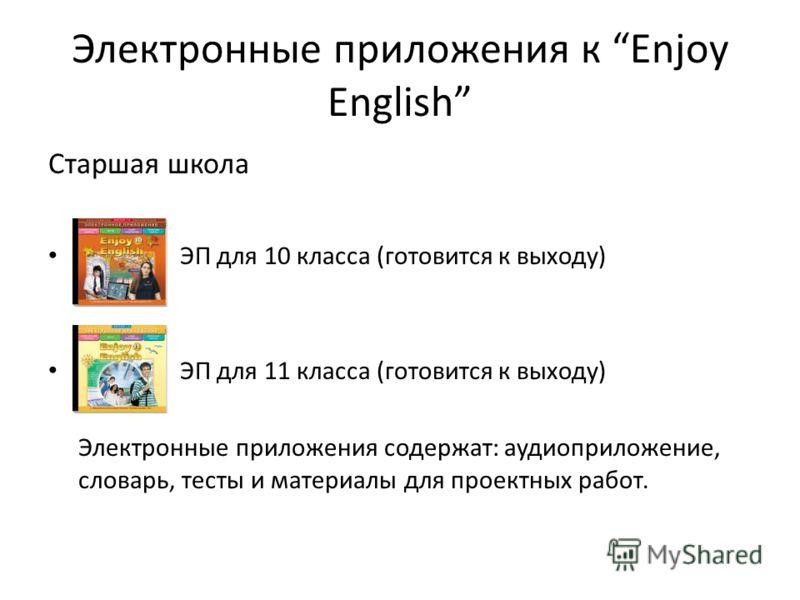 Электронные приложения к Enjoy English Старшая школа ЭП для 10 класса (готовится к выходу) ЭП для 11 класса (готовится к выходу) Электронные приложения содержат: аудиоприложение, словарь, тесты и материалы для проектных работ.