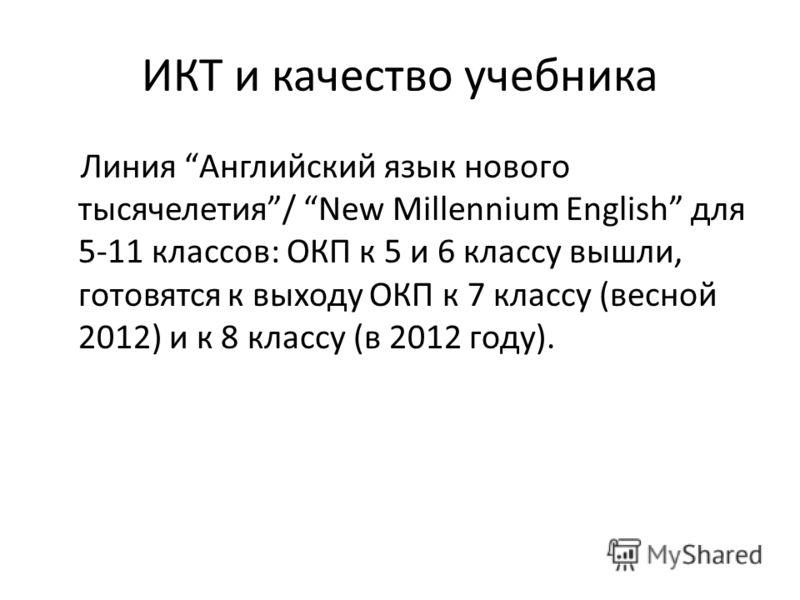 ИКТ и качество учебника Линия Английский язык нового тысячелетия/ New Millennium English для 5-11 классов: ОКП к 5 и 6 классу вышли, готовятся к выходу ОКП к 7 классу (весной 2012) и к 8 классу (в 2012 году).