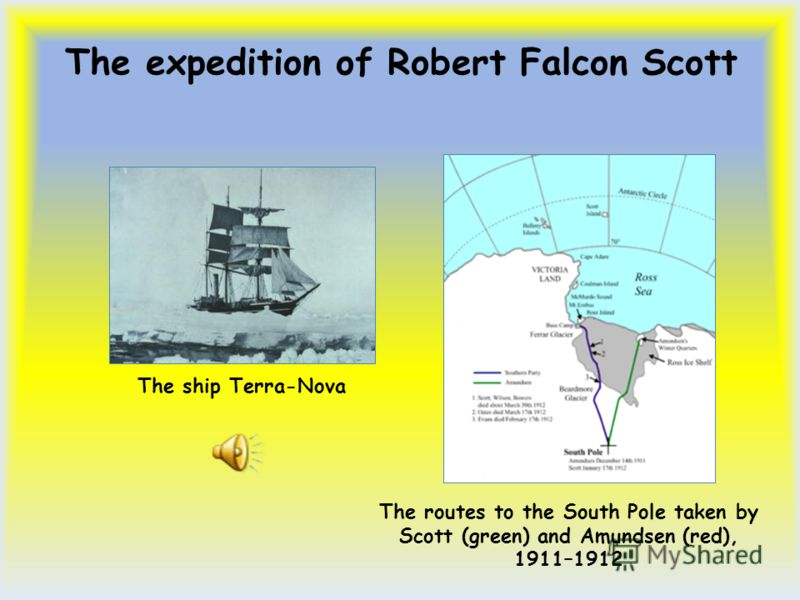 The expedition of Robert Falcon Scott The routes to the South Pole taken by Scott (green) and Amundsen (red), 1911–1912 The ship Terra-Nova