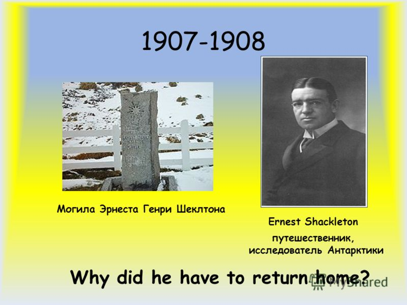 1907-1908 Ernest Shackleton путешественник, исследователь Антарктики Могила Эрнеста Генри Шеклтона Why did he have to return home?