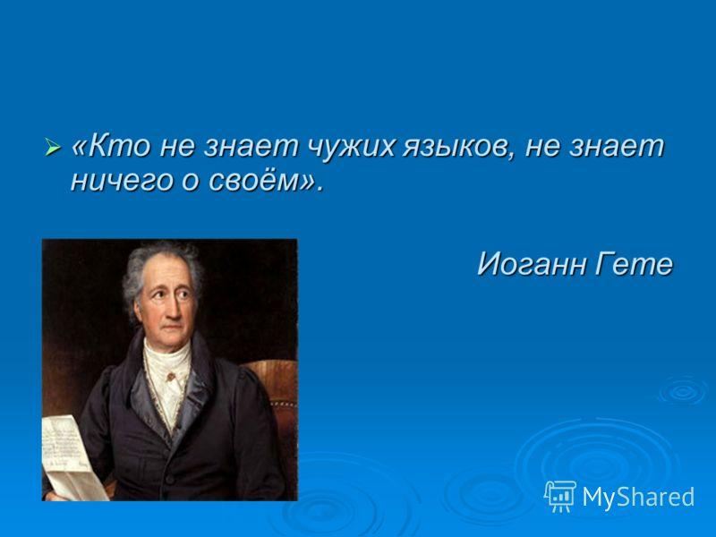 «Кто не знает чужих языков, не знает ничего о своём». «Кто не знает чужих языков, не знает ничего о своём». Иоганн Гете