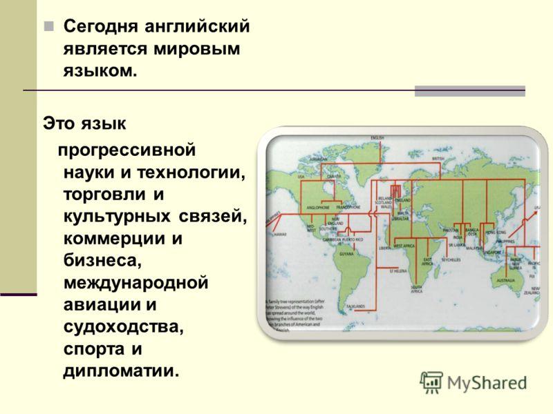 Сегодня английский является мировым языком. Это язык прогрессивной науки и технологии, торговли и культурных связей, коммерции и бизнеса, международной авиации и судоходства, спорта и дипломатии.
