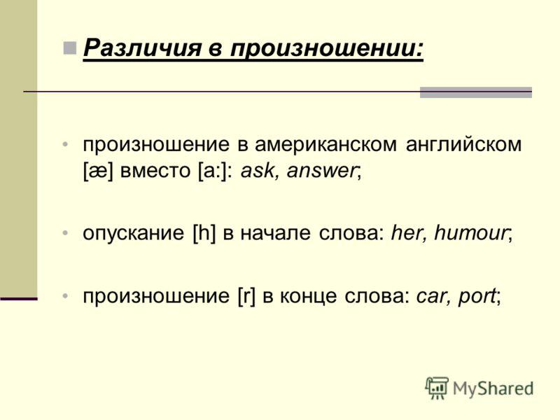 Различия в произношении: произношение в американском английском [æ] вместо [a:]: ask, answer; опускание [h] в начале слова: her, humour; произношение [r] в конце слова: car, port;