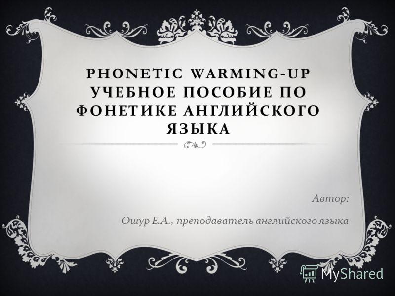 PHONETIC WARMING-UP УЧЕБНОЕ ПОСОБИЕ ПО ФОНЕТИКЕ АНГЛИЙСКОГО ЯЗЫКА Автор : Ошур Е. А., преподаватель английского языка