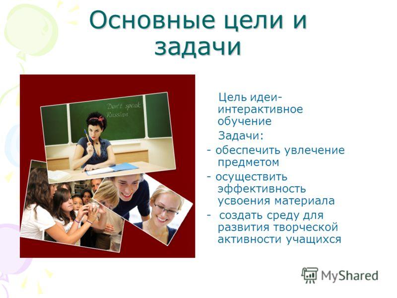 Основные цели и задачи Цель идеи- интерактивное обучение Задачи: - обеспечить увлечение предметом - осуществить эффективность усвоения материала - создать среду для развития творческой активности учащихся