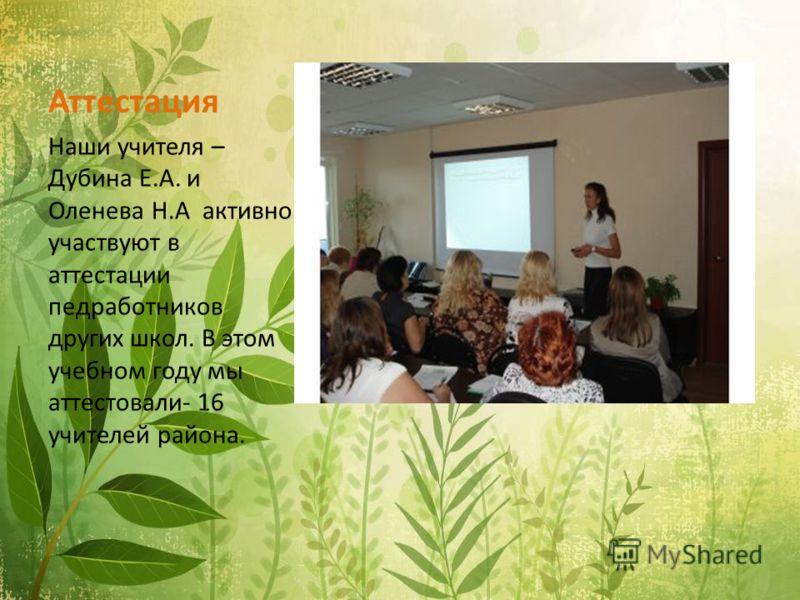 Аттестация Наши учителя – Дубина Е.А. и Оленева Н.А активно участвуют в аттестации педработников других школ. В этом учебном году мы аттестовали- 16 учителей района.