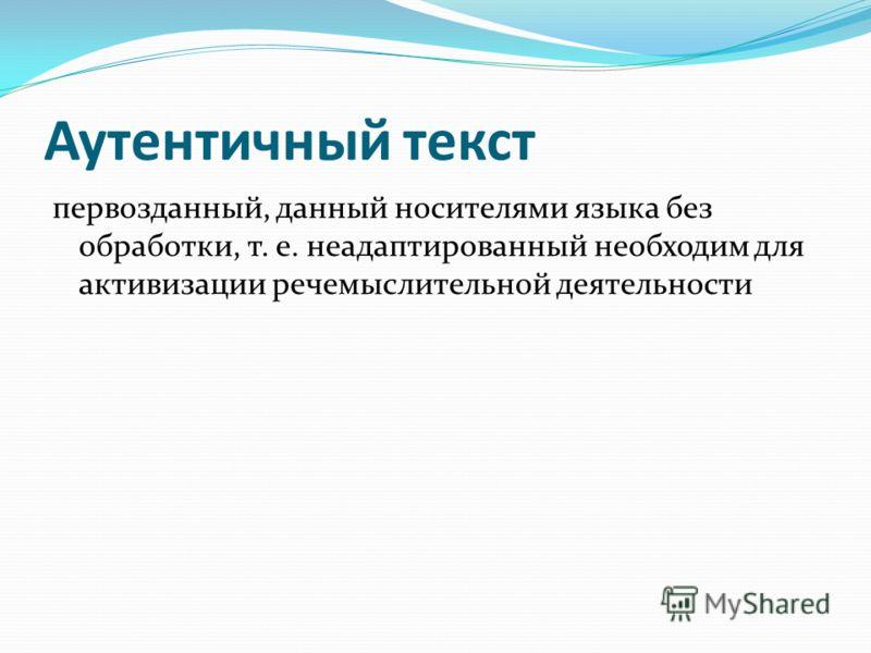 Аутентичный текст первозданный, данный носителями языка без обработки, т. е. неадаптированный необходим для активизации речемыслительной деятельности