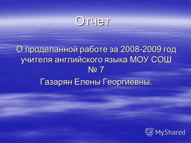 Отчет О проделанной работе за 2008-2009 год учителя английского языка МОУ СОШ 7 Газарян Елены Георгиевны.