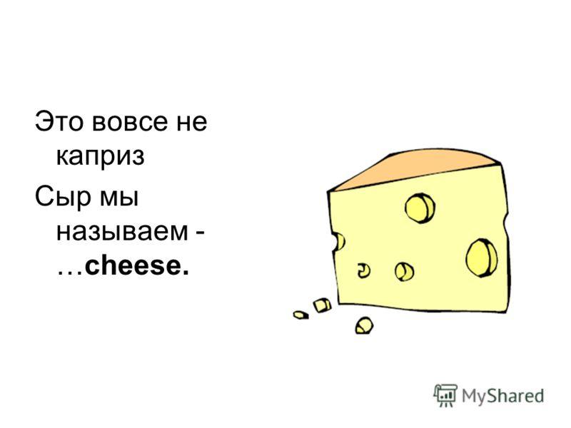 Это вовсе не каприз Сыр мы называем - …cheese.