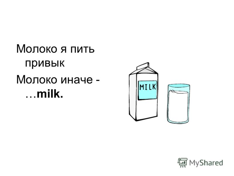 Молоко я пить привык Молоко иначе - …milk.