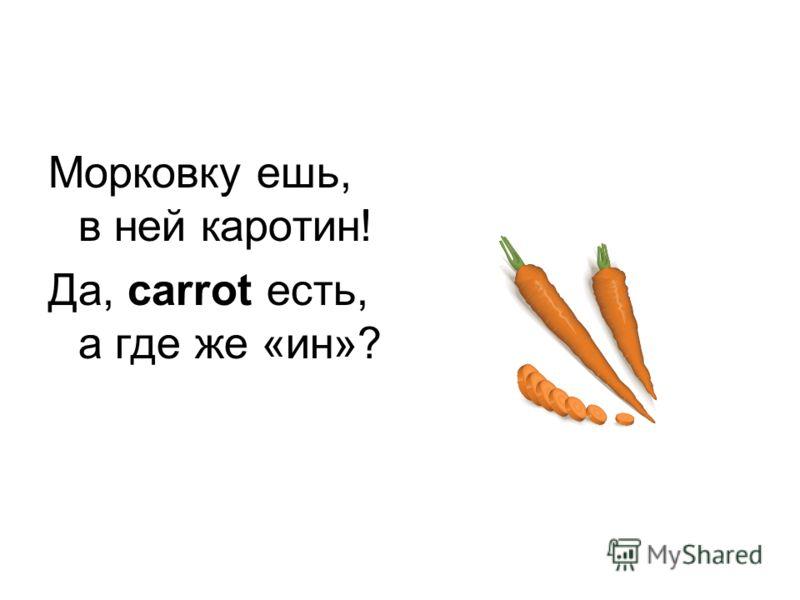 Морковку ешь, в ней каротин! Да, carrot есть, а где же «ин»?