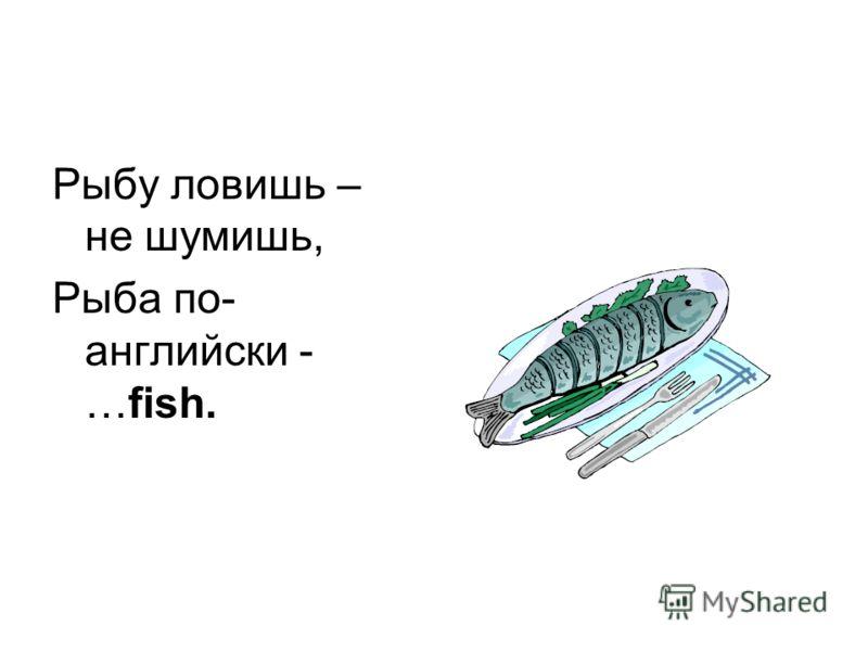 Рыбу ловишь – не шумишь, Рыба по- английски - …fish.