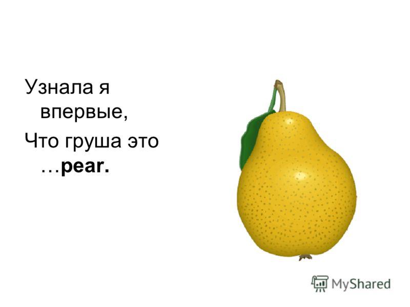 Узнала я впервые, Что груша это …pear.