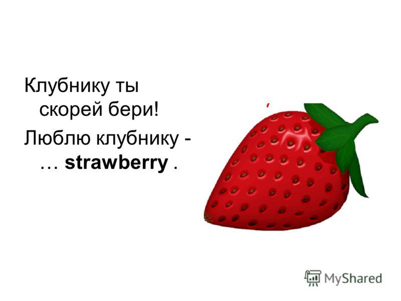 Клубнику ты скорей бери! Люблю клубнику - … strawberry.
