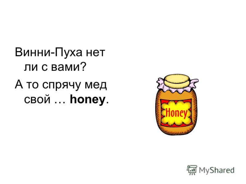 Винни-Пуха нет ли с вами? А то спрячу мед свой … honey.