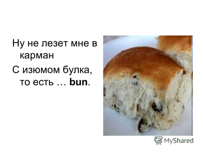 Ну не лезет мне в карман С изюмом булка, то есть … bun.