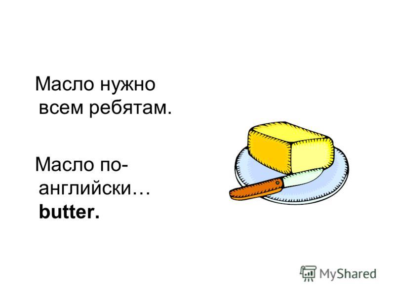 Масло нужно всем ребятам. Масло по- английски… butter.