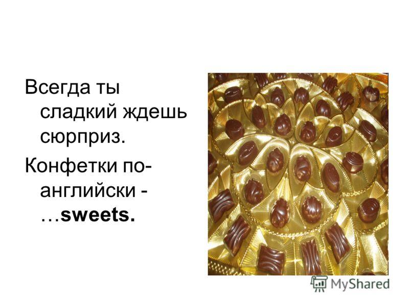 Всегда ты сладкий ждешь сюрприз. Конфетки по- английски - …sweets.