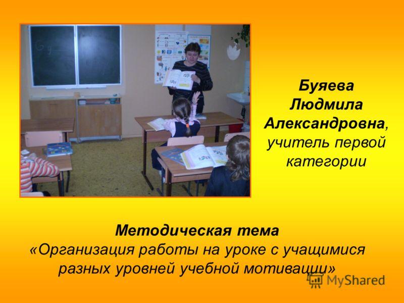 Буяева Людмила Александровна, учитель первой категории Методическая тема «Организация работы на уроке с учащимися разных уровней учебной мотивации»