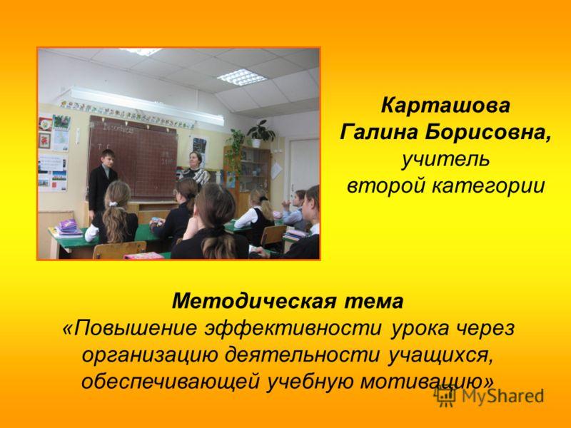 Карташова Галина Борисовна, учитель второй категории Методическая тема «Повышение эффективности урока через организацию деятельности учащихся, обеспечивающей учебную мотивацию»