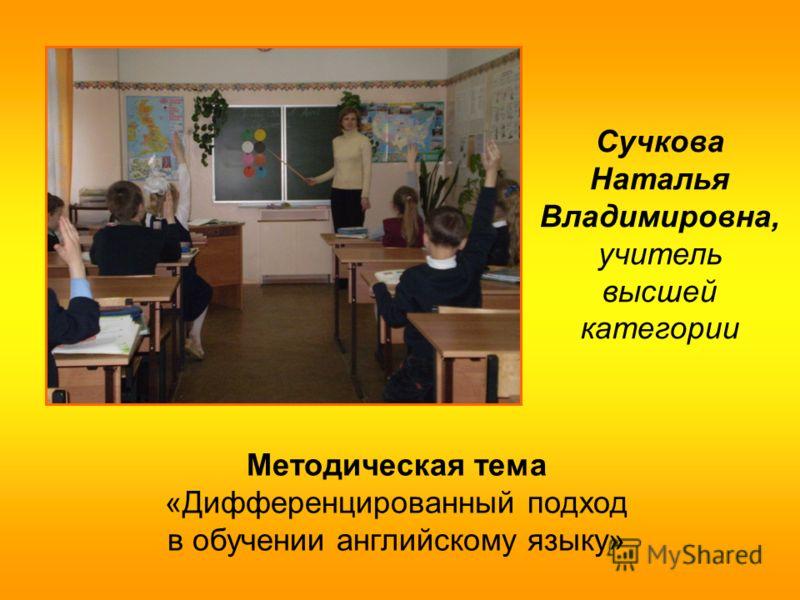 Сучкова Наталья Владимировна, учитель высшей категории Методическая тема «Дифференцированный подход в обучении английскому языку»