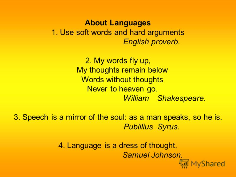 About Languages 1. Use soft words and hard arguments English proverb. 2. My words fly up, My thoughts remain below Words without thoughts Never to heaven go. William Shakespeare. 3. Speech is a mirror of the soul: as a man speaks, so he is. Publilius