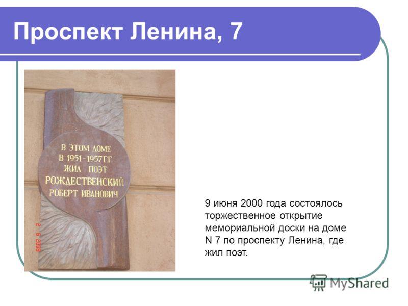 Проспект Ленина, 7 9 июня 2000 года состоялось торжественное открытие мемориальной доски на доме N 7 по проспекту Ленина, где жил поэт.