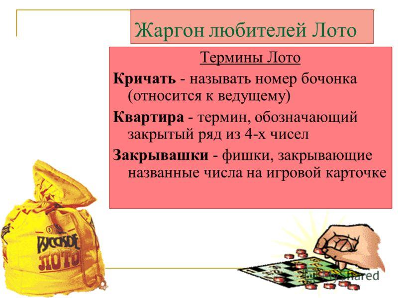 Жаргон любителей Лото Термины Лото Кричать - называть номер бочонка (относится к ведущему) Квартира - термин, обозначающий закрытый ряд из 4-х чисел Закрывашки - фишки, закрывающие названные числа на игровой карточке