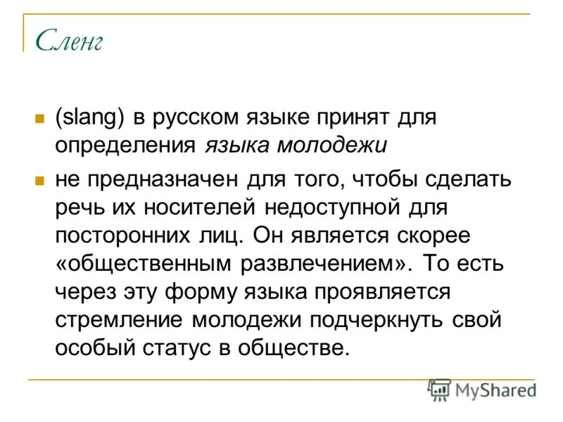 Сленг (slang) в русском языке принят для определения языка молодежи не предназначен для того, чтобы сделать речь их носителей недоступной для посторонних лиц. Он является скорее «общественным развлечением». То есть через эту форму языка проявляется с