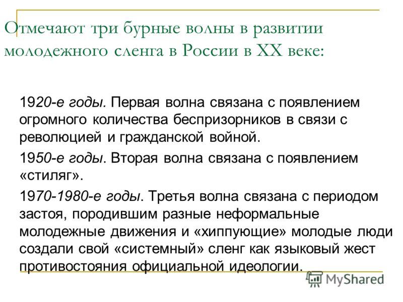 Отмечают три бурные волны в развитии молодежного сленга в России в ХХ веке: 1920-е годы. Первая волна связана с появлением огромного количества беспризорников в связи с революцией и гражданской войной. 1950-е годы. Вторая волна связана с появлением «