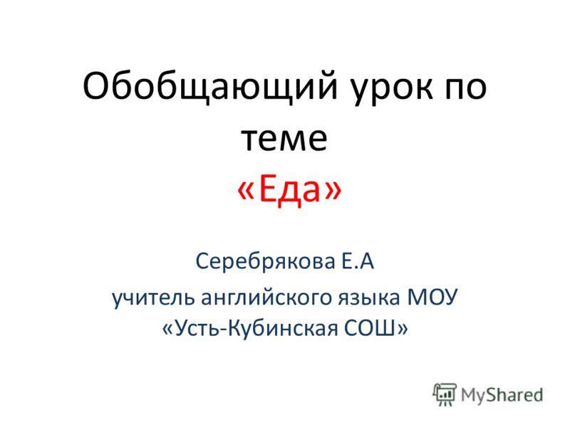 Обобщающий урок по теме «Еда» Серебрякова Е.А учитель английского языка МОУ «Усть-Кубинская СОШ»
