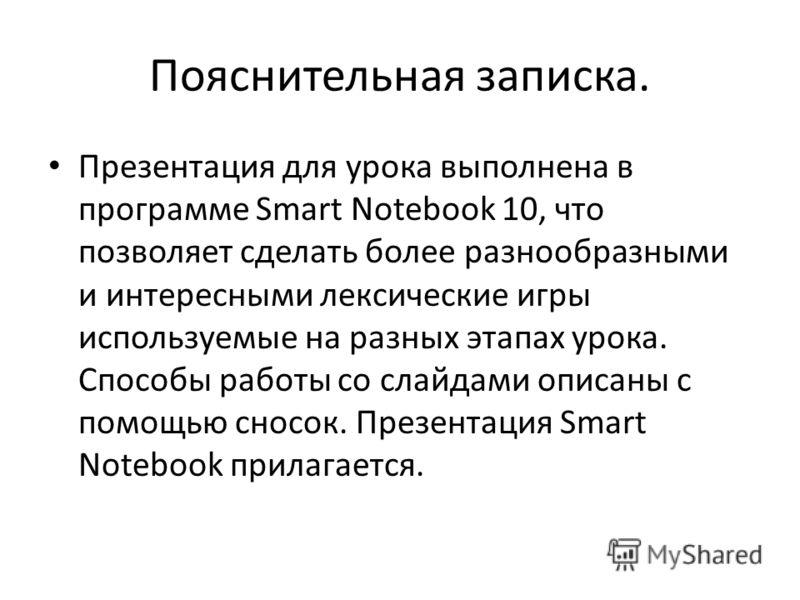 Пояснительная записка. Презентация для урока выполнена в программе Smart Notebook 10, что позволяет сделать более разнообразными и интересными лексические игры используемые на разных этапах урока. Способы работы со слайдами описаны с помощью сносок.