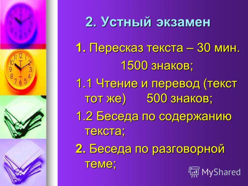 2. Устный экзамен 2. Устный экзамен 1. Пересказ текста – 30 мин. 1500 знаков; 1500 знаков; 1.1 Чтение и перевод (текст тот же) 500 знаков; 1.2 Беседа по содержанию текста; 2. Беседа по разговорной теме;