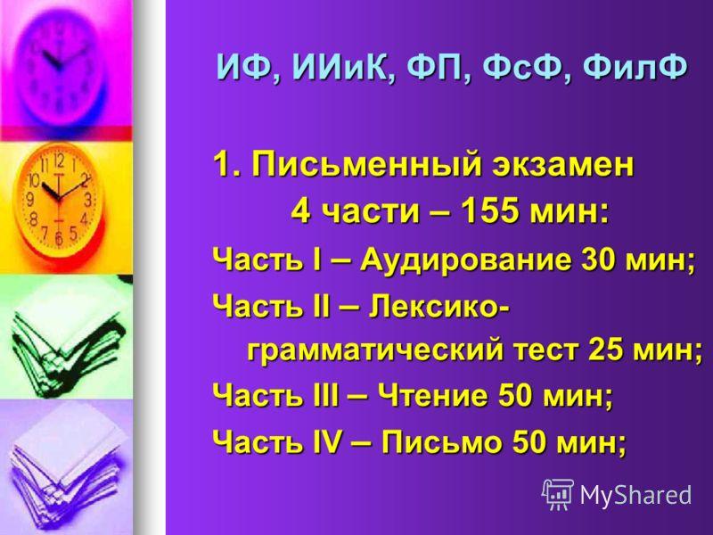ИФ, ИИиК, ФП, ФсФ, ФилФ 1. Письменный экзамен 4 части – 155 мин: 4 части – 155 мин: Часть I – Аудирование 30 мин; Часть II – Лексико- грамматический тест 25 мин; грамматический тест 25 мин; Часть III – Чтение 50 мин; Часть IV – Письмо 50 мин;