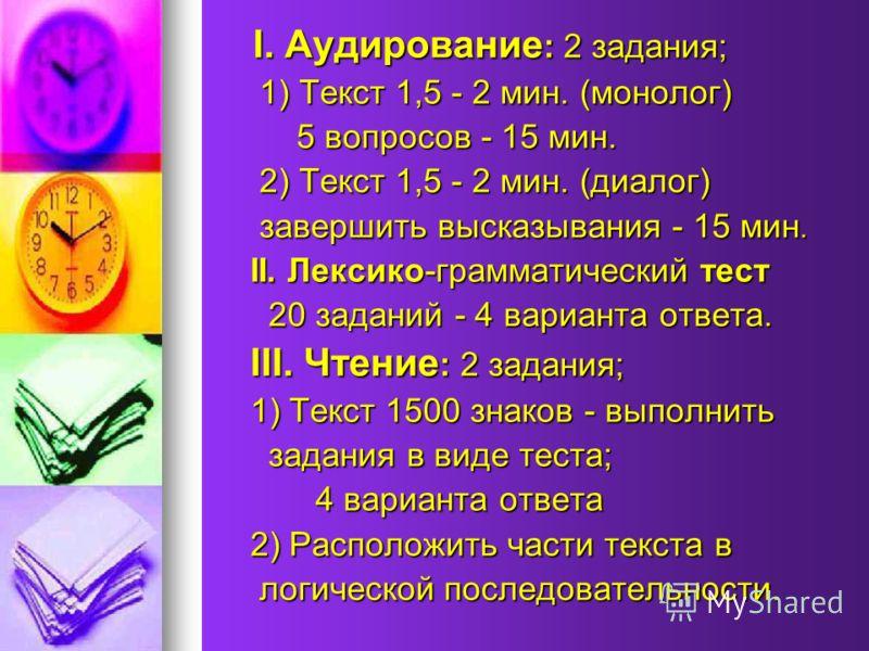 I. Аудирование : 2 задания; I. Аудирование : 2 задания; 1) Текст 1,5 - 2 мин. (монолог) 1) Текст 1,5 - 2 мин. (монолог) 5 вопросов - 15 мин. 5 вопросов - 15 мин. 2) Текст 1,5 - 2 мин. (диалог) 2) Текст 1,5 - 2 мин. (диалог) завершить высказывания - 1