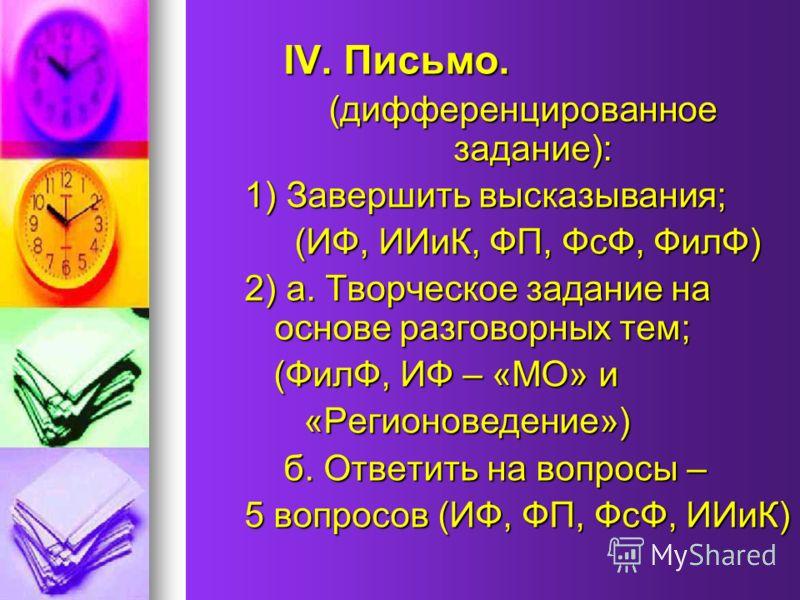 IV. Письмо. IV. Письмо. (дифференцированное задание): (дифференцированное задание): 1) Завершить высказывания; (ИФ, ИИиК, ФП, ФсФ, ФилФ) (ИФ, ИИиК, ФП, ФсФ, ФилФ) 2) а. Творческое задание на основе разговорных тем; (ФилФ, ИФ – «МО» и (ФилФ, ИФ – «МО»