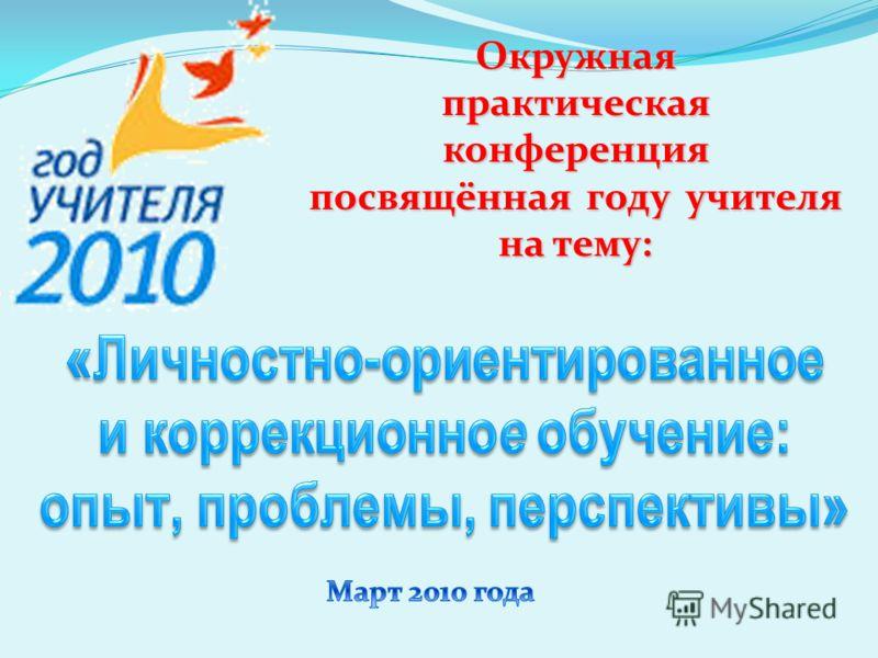 Окружнаяпрактическаяконференция посвящённая году учителя на тему: