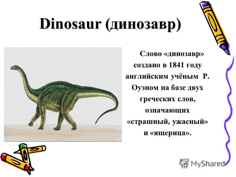 Dinosaur (динозавр) Слово «динозавр» создано в 1841 году английским учёным Р. Оуэном на базе двух греческих слов, означающих «страшный, ужасный» и «ящерица».