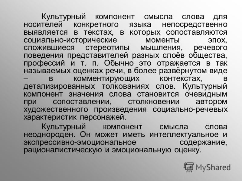 Культурный компонент смысла слова для носителей конкретного языка непосредственно выявляется в текстах, в которых сопоставляются социально-исторические моменты эпох, сложившиеся стереотипы мышления, речевого поведения представителей разных слоёв обще