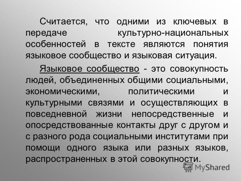 Считается, что одними из ключевых в передаче культурно-национальных особенностей в тексте являются понятия языковое сообщество и языковая ситуация. Я зыковое сообщество - это совокупность людей, объединенных общими социальными, экономическими, полити
